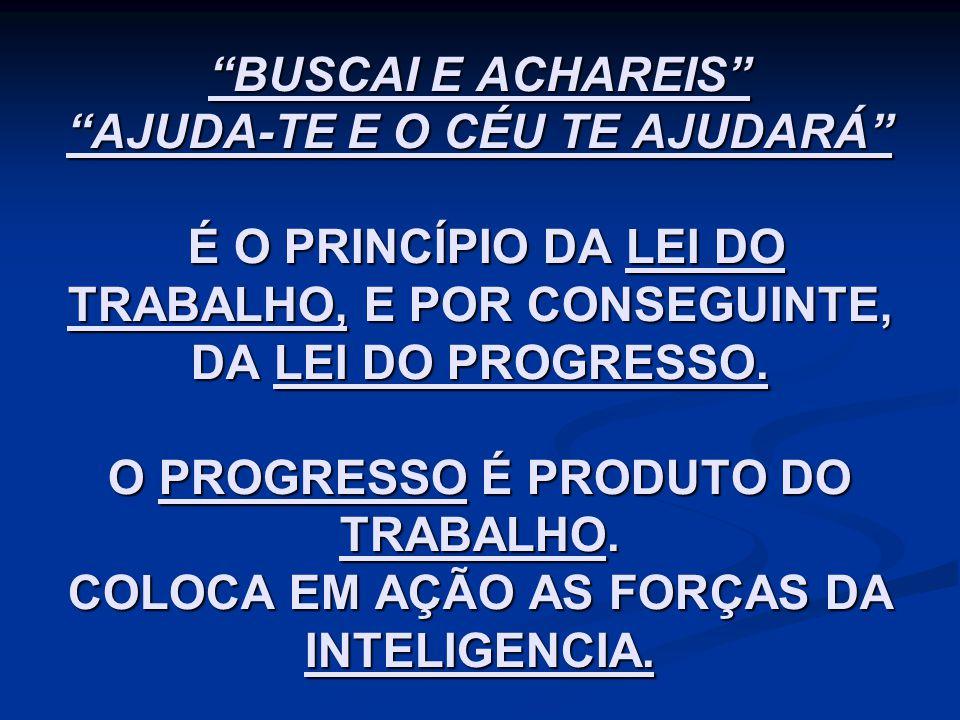 """""""BUSCAI E ACHAREIS"""" """"AJUDA-TE E O CÉU TE AJUDARÁ"""" É O PRINCÍPIO DA LEI DO TRABALHO, E POR CONSEGUINTE, DA LEI DO PROGRESSO. O PROGRESSO É PRODUTO DO T"""