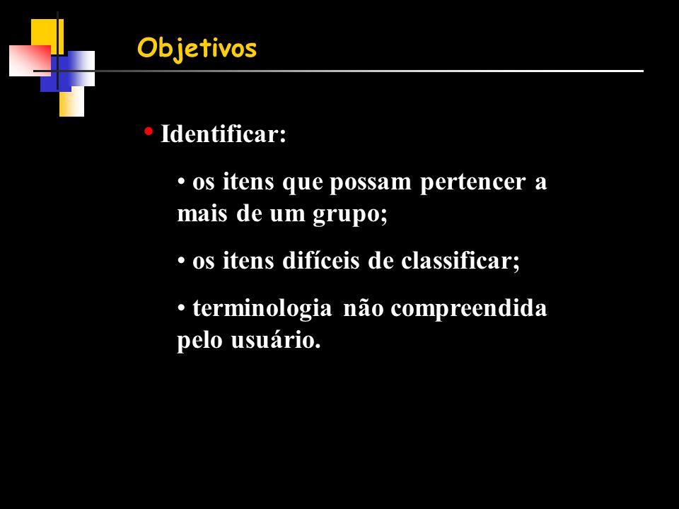 Objetivos • Identificar: • os itens que possam pertencer a mais de um grupo; • os itens difíceis de classificar; • terminologia não compreendida pelo usuário.