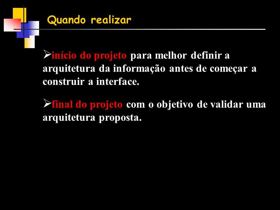 Quando realizar  início do projeto para melhor definir a arquitetura da informação antes de começar a construir a interface.  final do projeto com o