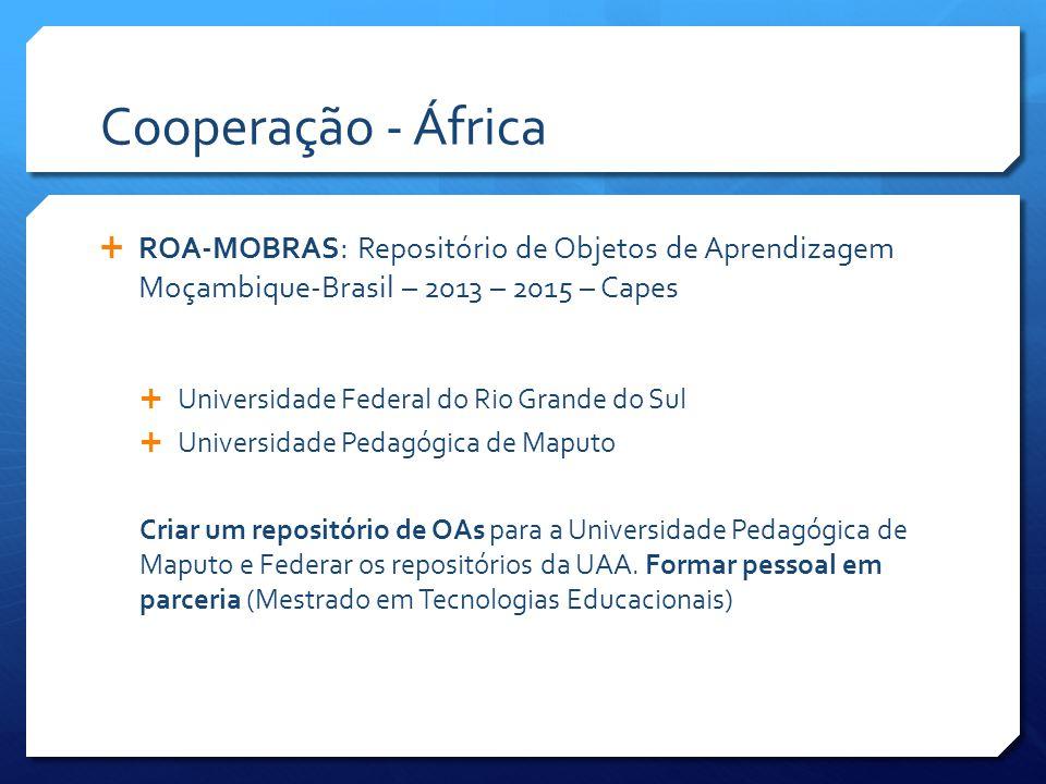 Cooperação - África  ROA-MOBRAS: Repositório de Objetos de Aprendizagem Moçambique-Brasil – 2013 – 2015 – Capes  Universidade Federal do Rio Grande do Sul  Universidade Pedagógica de Maputo Criar um repositório de OAs para a Universidade Pedagógica de Maputo e Federar os repositórios da UAA.
