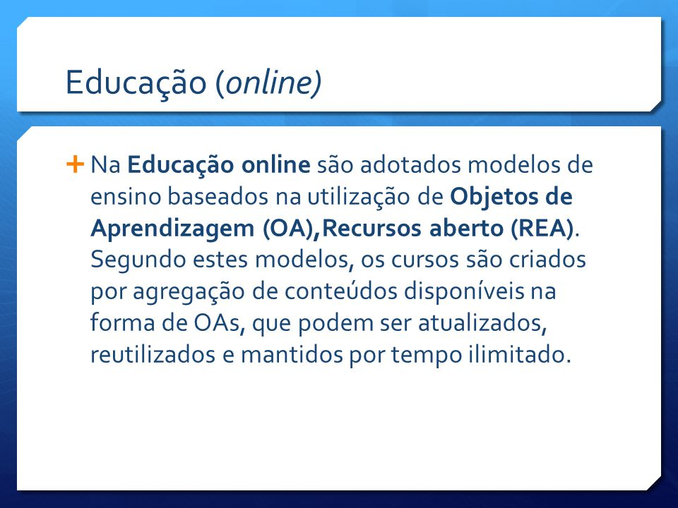 Educação (online)  Na Educação online são adotados modelos de ensino baseados na utilização de Objetos de Aprendizagem (OA),Recursos aberto (REA).