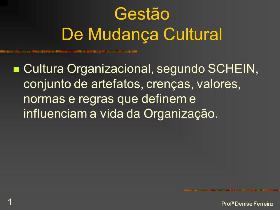 Profª Denise Ferreira 1 Gestão De Mudança Cultural  Cultura Organizacional, segundo SCHEIN, conjunto de artefatos, crenças, valores, normas e regras