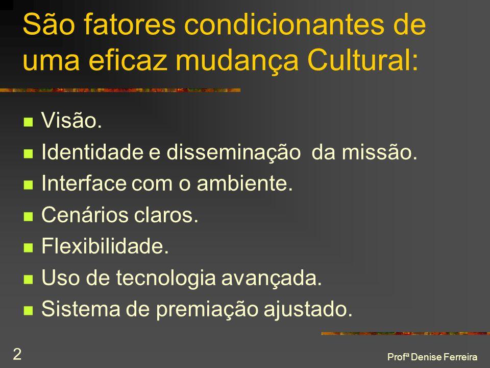 Profª Denise Ferreira 2 São fatores condicionantes de uma eficaz mudança Cultural:  Visão.  Identidade e disseminação da missão.  Interface com o a