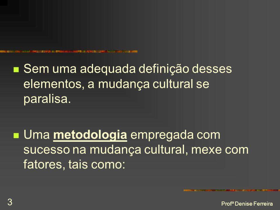 Profª Denise Ferreira 3  Sem uma adequada definição desses elementos, a mudança cultural se paralisa.  Uma metodologia empregada com sucesso na muda