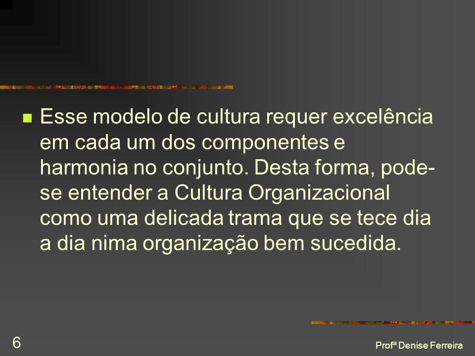 Profª Denise Ferreira 6  Esse modelo de cultura requer excelência em cada um dos componentes e harmonia no conjunto. Desta forma, pode- se entender a