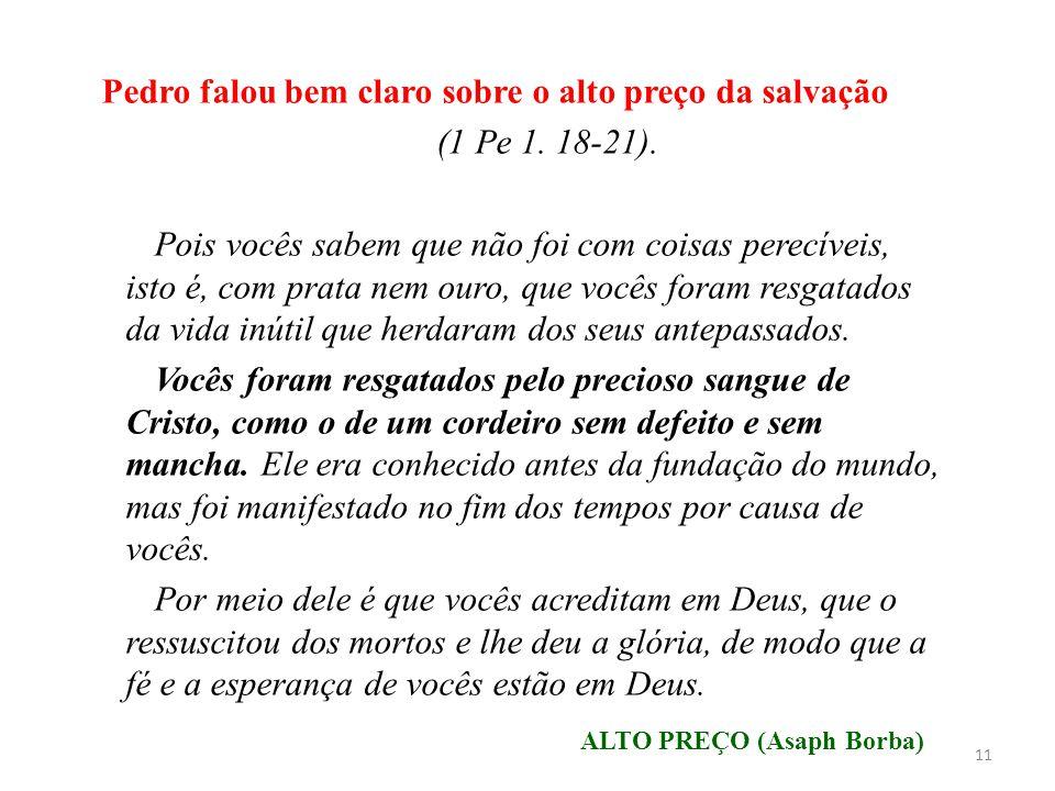 Pedro falou bem claro sobre o alto preço da salvação (1 Pe 1. 18-21). Pois vocês sabem que não foi com coisas perecíveis, isto é, com prata nem ouro,