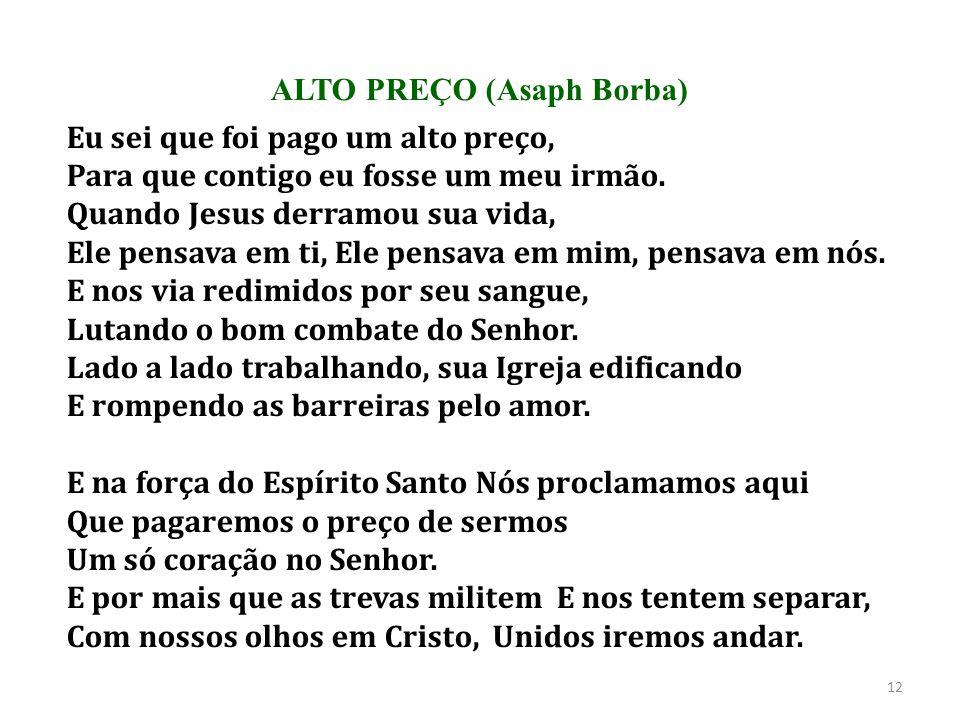 ALTO PREÇO (Asaph Borba) Eu sei que foi pago um alto preço, Para que contigo eu fosse um meu irmão. Quando Jesus derramou sua vida, Ele pensava em ti,