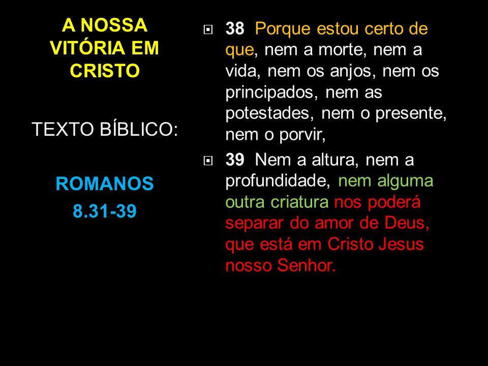 A NOSSA VITÓRIA EM CRISTO  38 Porque estou certo de que, nem a morte, nem a vida, nem os anjos, nem os principados, nem as potestades, nem o presente