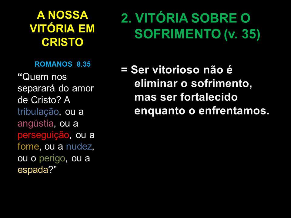 A NOSSA VITÓRIA EM CRISTO 2. VITÓRIA SOBRE O SOFRIMENTO (v. 35) = Ser vitorioso não é eliminar o sofrimento, mas ser fortalecido enquanto o enfrentamo