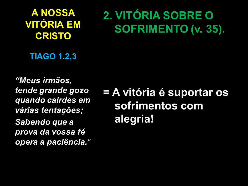 """A NOSSA VITÓRIA EM CRISTO 2. VITÓRIA SOBRE O SOFRIMENTO (v. 35). = A vitória é suportar os sofrimentos com alegria! TIAGO 1.2,3 """"Meus irmãos, tende gr"""