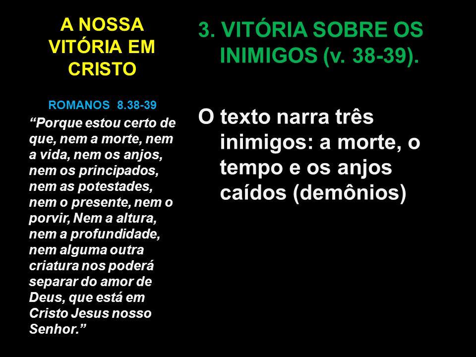 A NOSSA VITÓRIA EM CRISTO 3. VITÓRIA SOBRE OS INIMIGOS (v. 38-39). O texto narra três inimigos: a morte, o tempo e os anjos caídos (demônios) ROMANOS