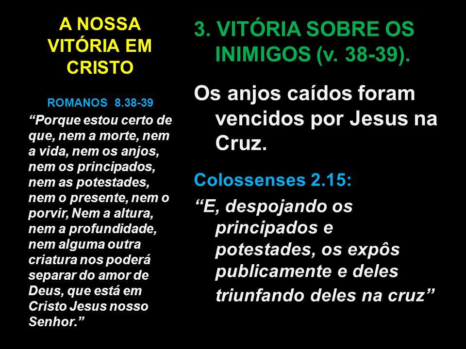 """A NOSSA VITÓRIA EM CRISTO 3. VITÓRIA SOBRE OS INIMIGOS (v. 38-39). Os anjos caídos foram vencidos por Jesus na Cruz. Colossenses 2.15: """"E, despojando"""