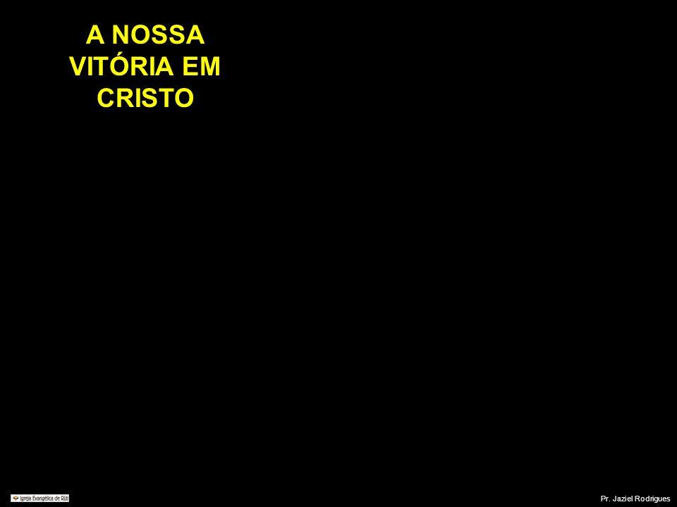 A NOSSA VITÓRIA EM CRISTO Pr. Jaziel Rodrigues