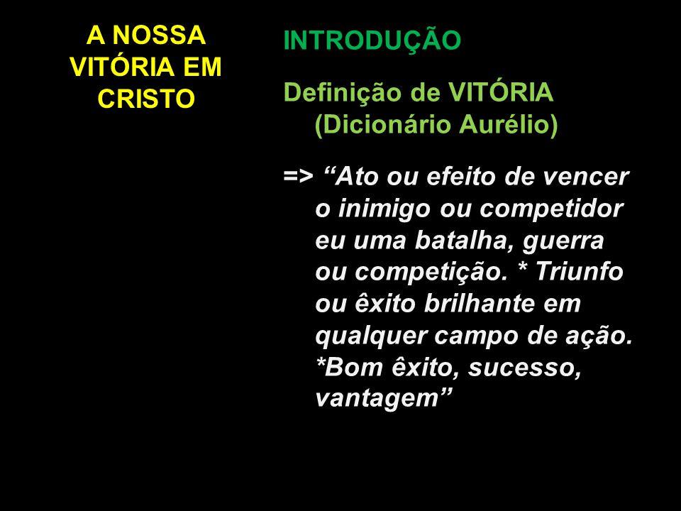 A NOSSA VITÓRIA EM CRISTO INTRODUÇÃO Definição de VITÓRIA (na Bíblia) = Nem sempre é bom êxito, sucesso, vantagem aos olhos humanos...