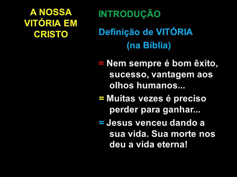 A NOSSA VITÓRIA EM CRISTO INTRODUÇÃO Definição de VITÓRIA (na Bíblia) = Nem sempre é bom êxito, sucesso, vantagem aos olhos humanos... = Muitas vezes