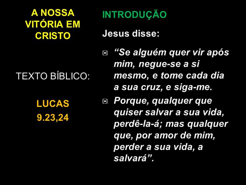"""A NOSSA VITÓRIA EM CRISTO INTRODUÇÃO Jesus disse:  """"Se alguém quer vir após mim, negue-se a si mesmo, e tome cada dia a sua cruz, e siga-me.  Porque"""
