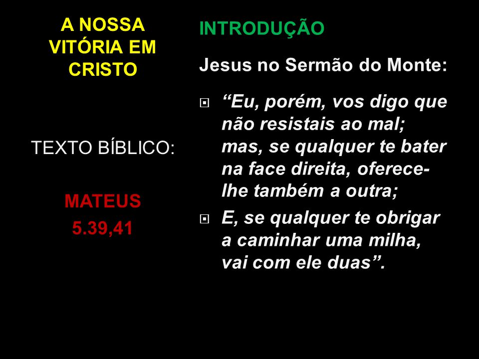 """A NOSSA VITÓRIA EM CRISTO INTRODUÇÃO Jesus no Sermão do Monte:  """"Eu, porém, vos digo que não resistais ao mal; mas, se qualquer te bater na face dire"""