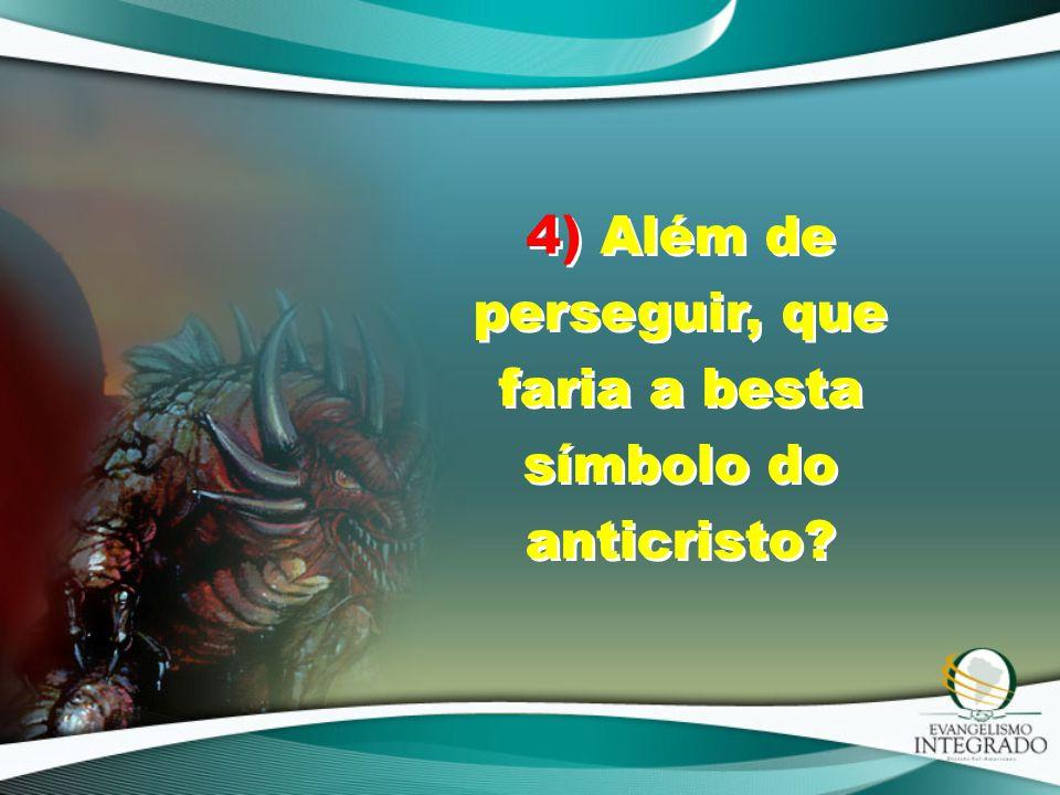 4) Além de perseguir, que faria a besta símbolo do anticristo?