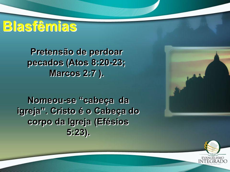 """Blasfêmias Pretensão de perdoar pecados (Atos 8:20-23; Marcos 2:7 ). Nomeou-se """"cabeça da igreja"""". Cristo é o Cabeça do corpo da Igreja (Efésios 5:23)"""