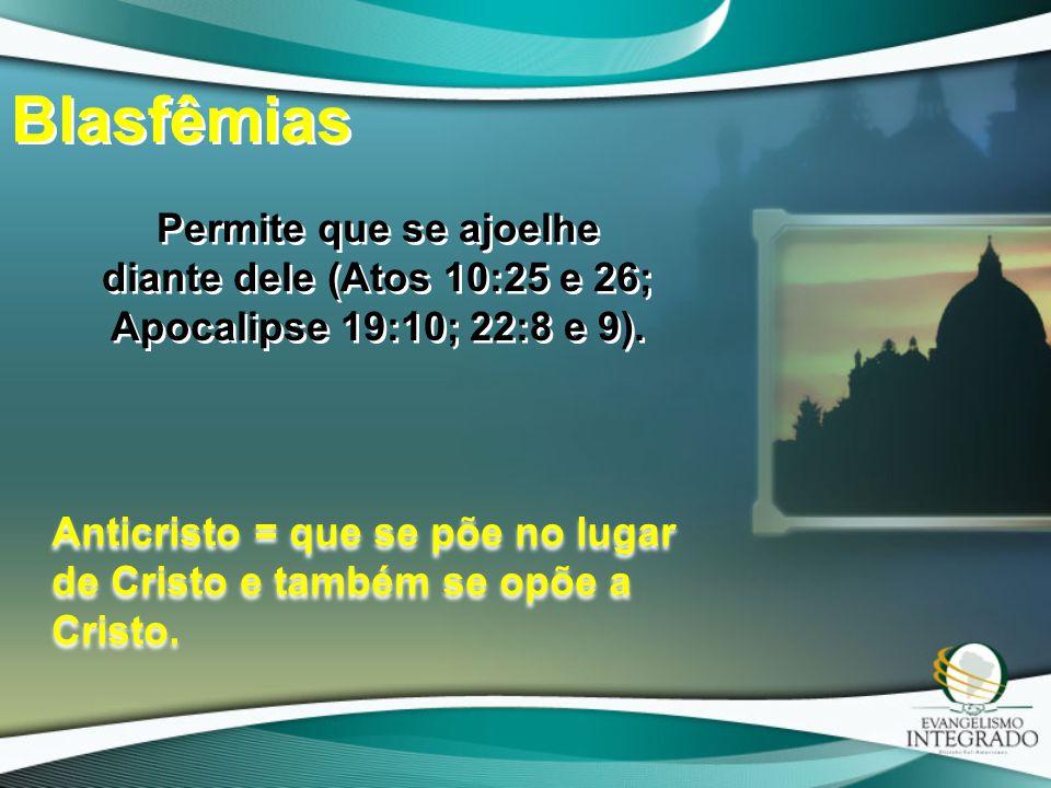 Blasfêmias Permite que se ajoelhe diante dele (Atos 10:25 e 26; Apocalipse 19:10; 22:8 e 9). Anticristo = que se põe no lugar de Cristo e também se op