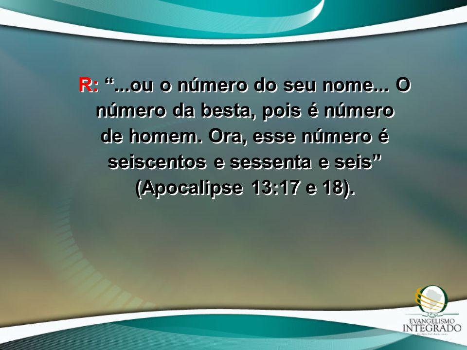 """R: """"...ou o número do seu nome... O número da besta, pois é número de homem. Ora, esse número é seiscentos e sessenta e seis"""" (Apocalipse 13:17 e 18)."""