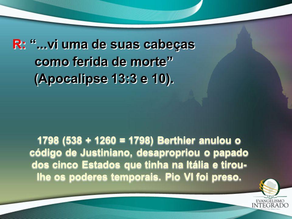 """R: """"...vi uma de suas cabeças como ferida de morte"""" (Apocalipse 13:3 e 10). 1798 (538 + 1260 = 1798) Berthier anulou o código de Justiniano, desapropr"""