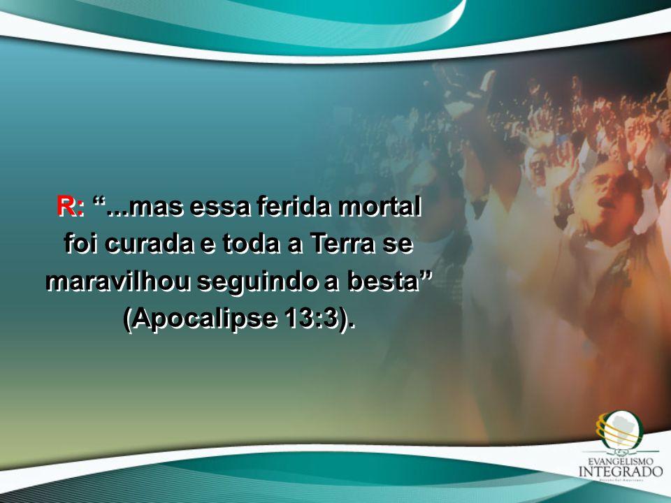 """R: """"...mas essa ferida mortal foi curada e toda a Terra se maravilhou seguindo a besta"""" (Apocalipse 13:3)."""