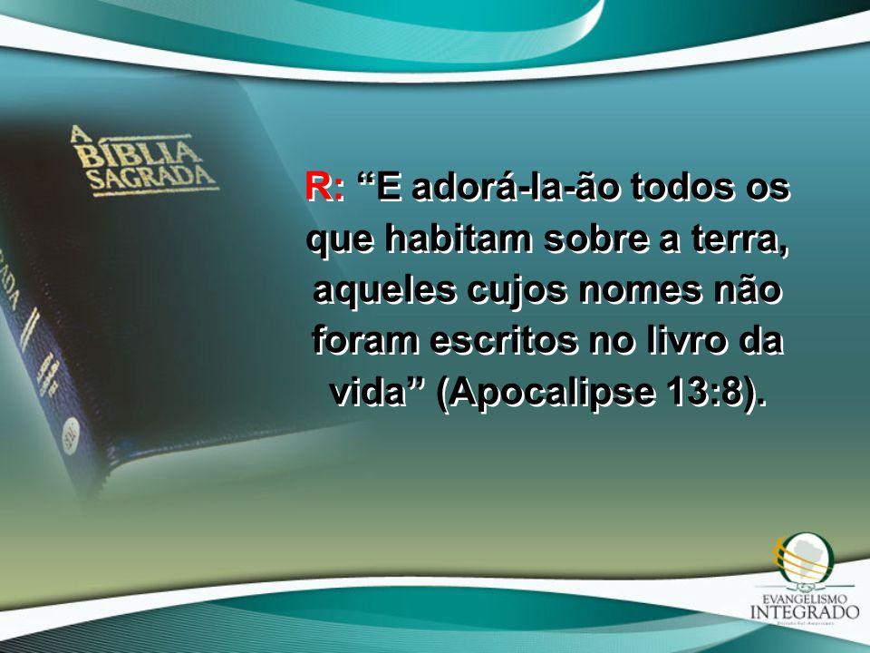 """R: """"E adorá-la-ão todos os que habitam sobre a terra, aqueles cujos nomes não foram escritos no livro da vida"""" (Apocalipse 13:8)."""