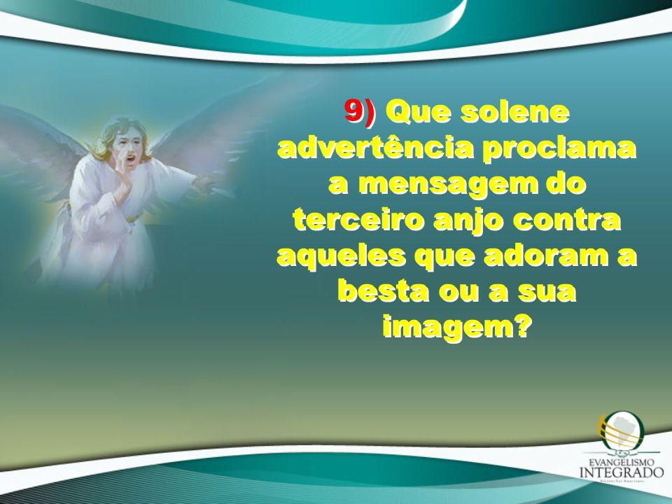 9) Que solene advertência proclama a mensagem do terceiro anjo contra aqueles que adoram a besta ou a sua imagem?