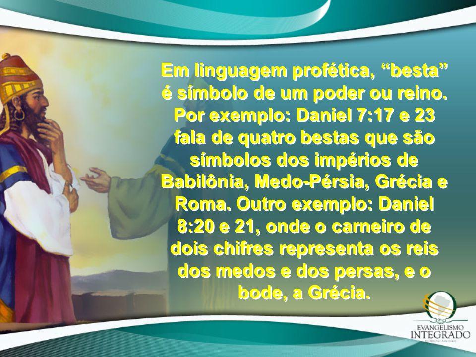 """Em linguagem profética, """"besta"""" é símbolo de um poder ou reino. Por exemplo: Daniel 7:17 e 23 fala de quatro bestas que são símbolos dos impérios de B"""