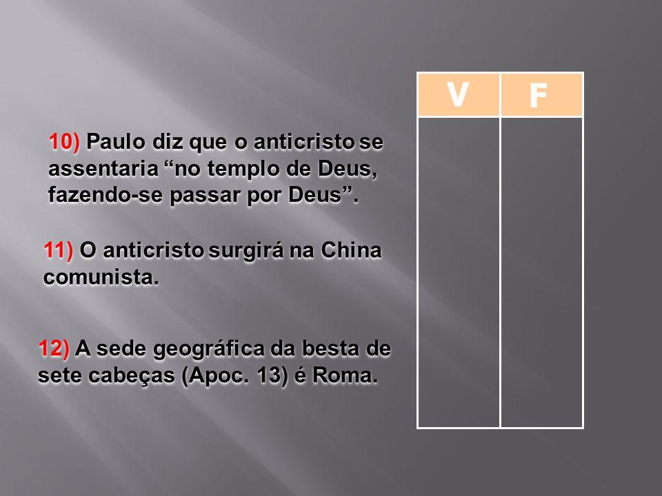 """V F 10) Paulo diz que o anticristo se assentaria """"no templo de Deus, fazendo-se passar por Deus"""". 11) O anticristo surgirá na China comunista. 12) A s"""