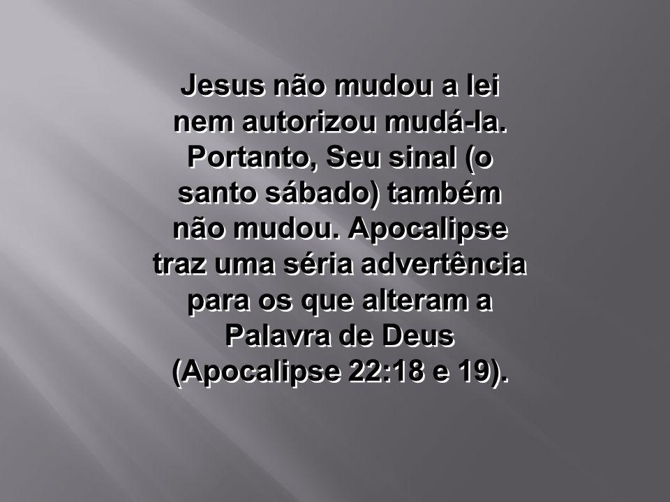Jesus não mudou a lei nem autorizou mudá-la. Portanto, Seu sinal (o santo sábado) também não mudou. Apocalipse traz uma séria advertência para os que