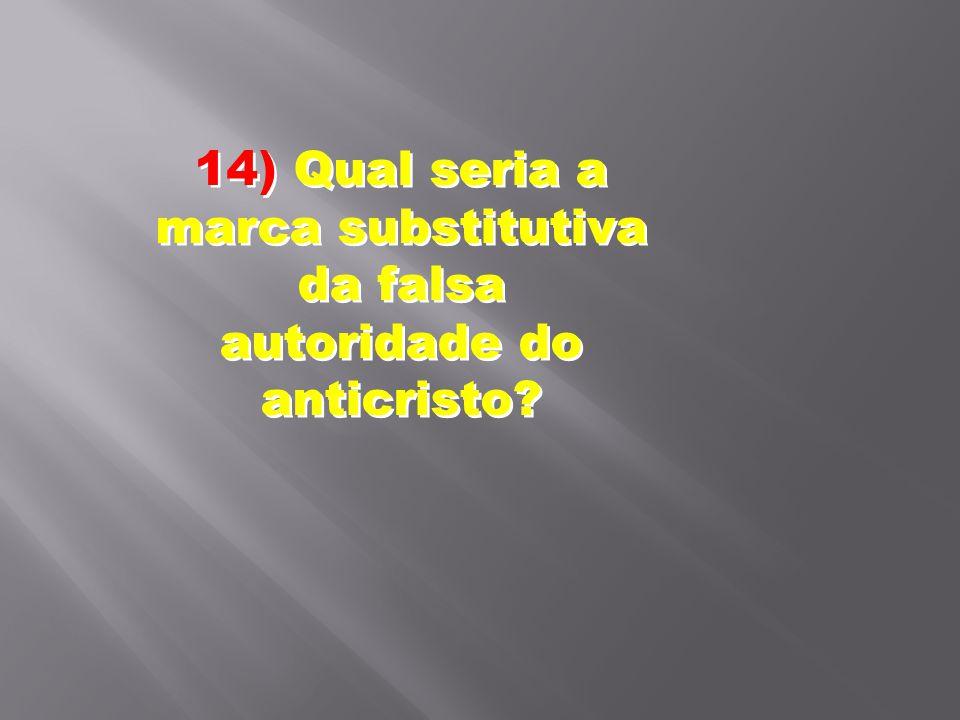 14) Qual seria a marca substitutiva da falsa autoridade do anticristo?