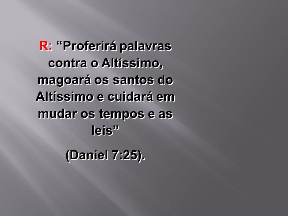 """R: """"Proferirá palavras contra o Altíssimo, magoará os santos do Altíssimo e cuidará em mudar os tempos e as leis"""" (Daniel 7:25). R: """"Proferirá palavra"""