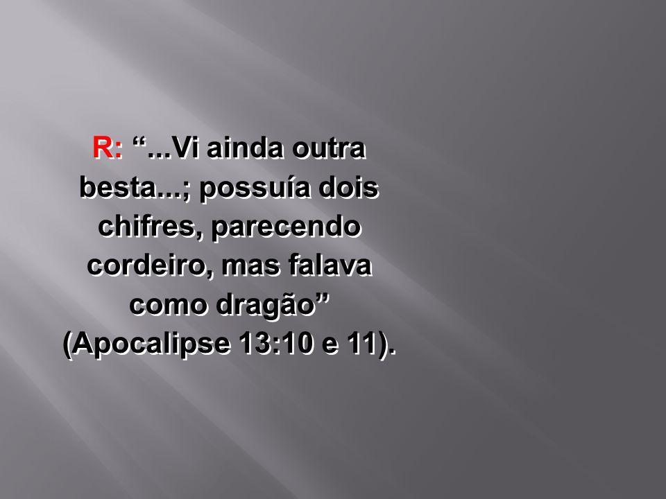 """R: """"...Vi ainda outra besta...; possuía dois chifres, parecendo cordeiro, mas falava como dragão"""" (Apocalipse 13:10 e 11)."""