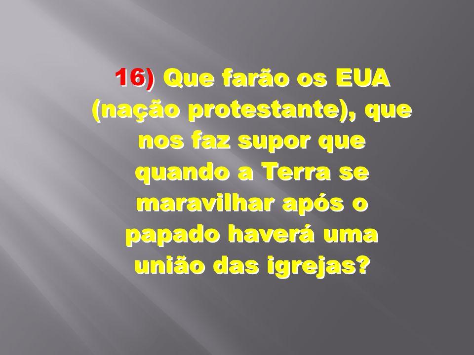 16) Que farão os EUA (nação protestante), que nos faz supor que quando a Terra se maravilhar após o papado haverá uma união das igrejas?
