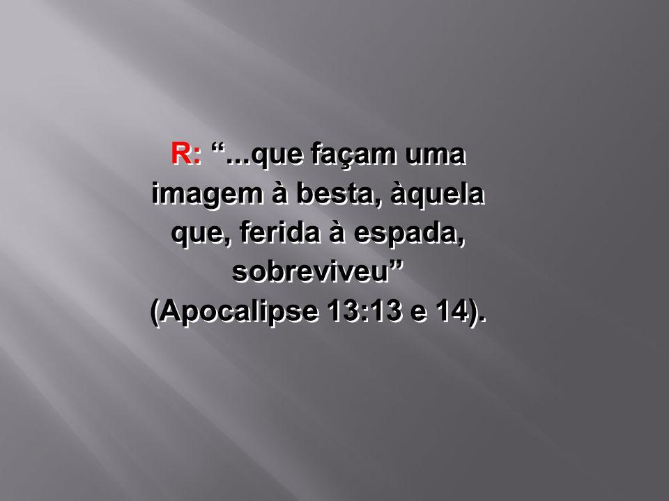 """R: """"...que façam uma imagem à besta, àquela que, ferida à espada, sobreviveu"""" (Apocalipse 13:13 e 14)."""