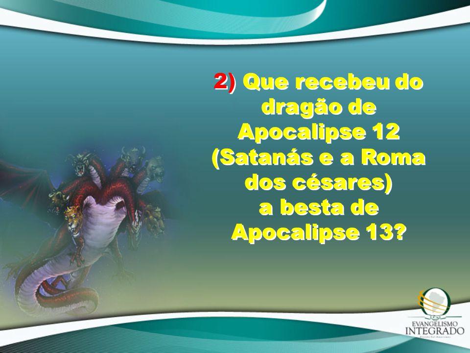2) Que recebeu do dragão de Apocalipse 12 (Satanás e a Roma dos césares) a besta de Apocalipse 13?