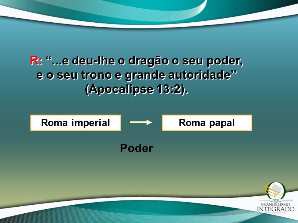 """R: """"...e deu-lhe o dragão o seu poder, e o seu trono e grande autoridade"""" (Apocalipse 13:2). Roma imperialRoma papal Poder"""