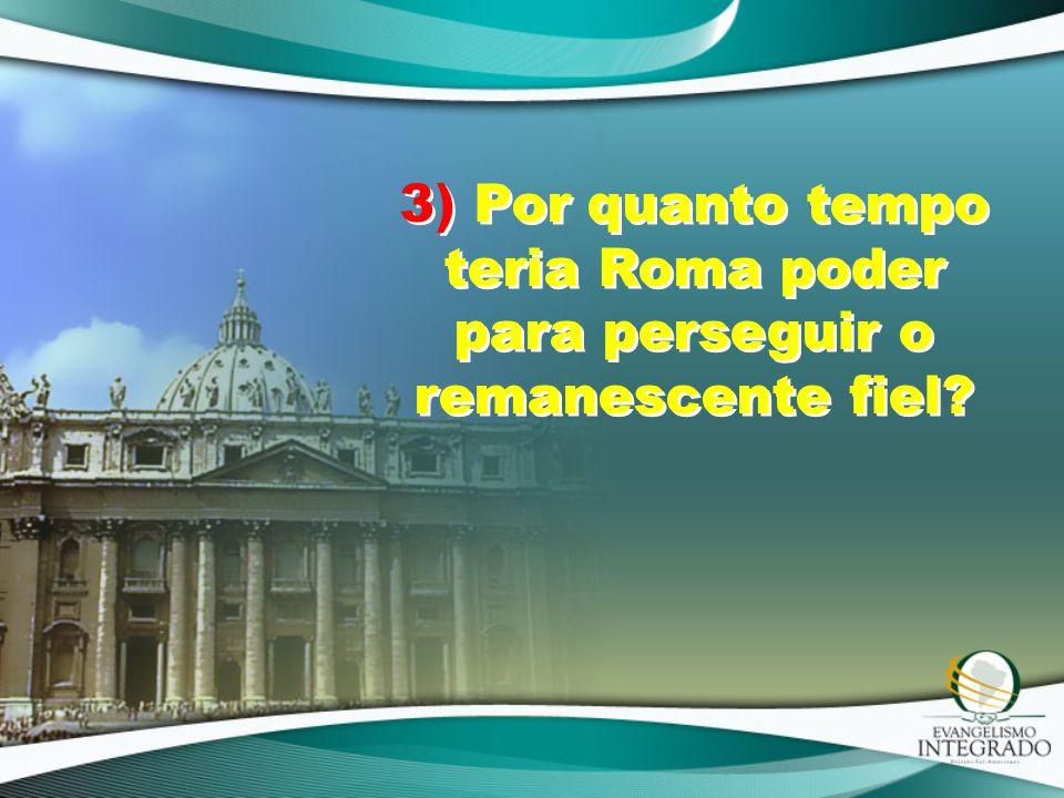 3) Por quanto tempo teria Roma poder para perseguir o remanescente fiel?