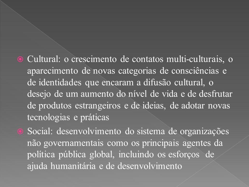  Cultural: o crescimento de contatos multi-culturais, o aparecimento de novas categorias de consciências e de identidades que encaram a difusão cultu