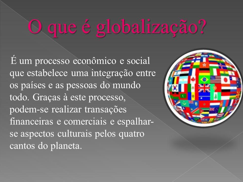 É um processo econômico e social que estabelece uma integração entre os países e as pessoas do mundo todo. Graças à este processo, podem-se realizar t