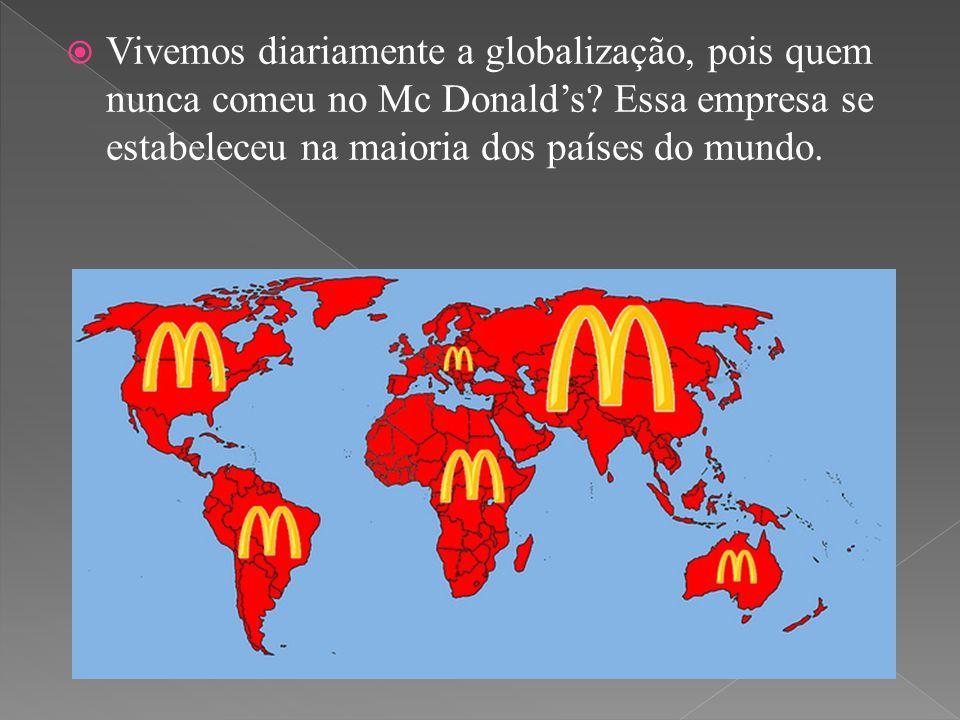  Vivemos diariamente a globalização, pois quem nunca comeu no Mc Donald's? Essa empresa se estabeleceu na maioria dos países do mundo.