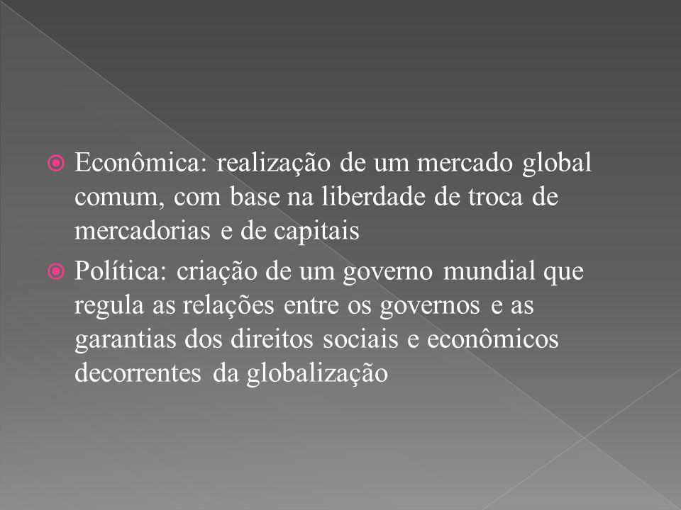  Econômica: realização de um mercado global comum, com base na liberdade de troca de mercadorias e de capitais  Política: criação de um governo mund