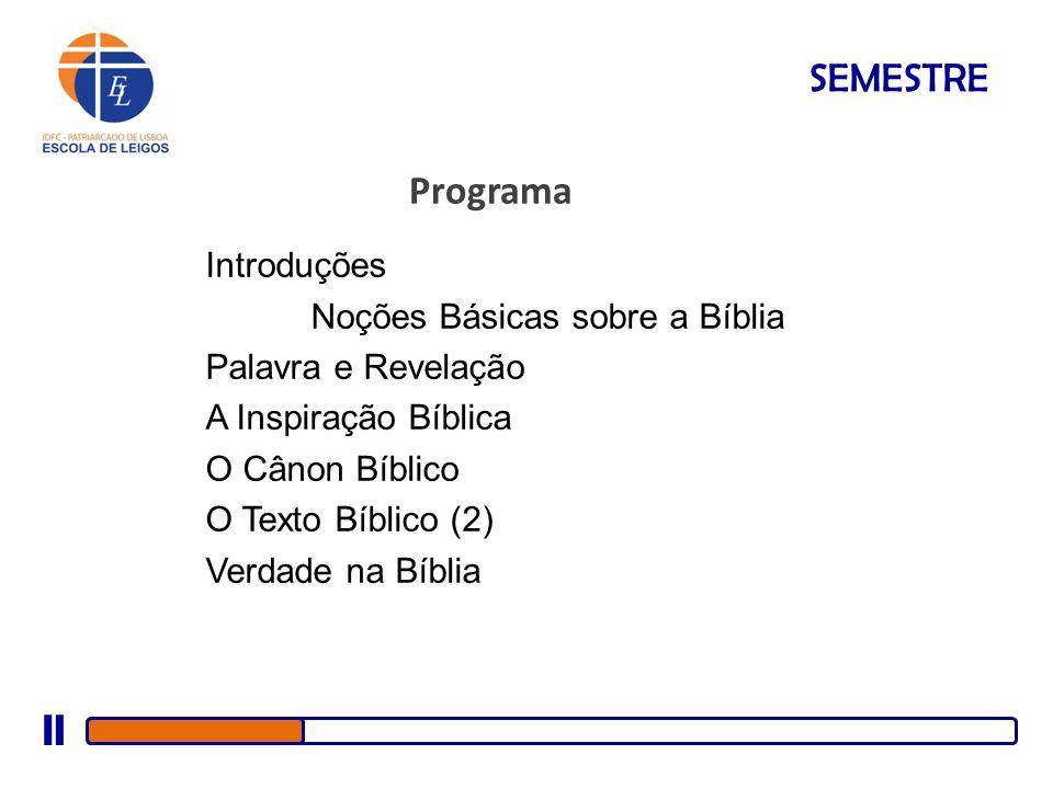SEMESTRE Programa Introduções Noções Básicas sobre a Bíblia Palavra e Revelação A Inspiração Bíblica O Cânon Bíblico O Texto Bíblico (2) Verdade na Bí