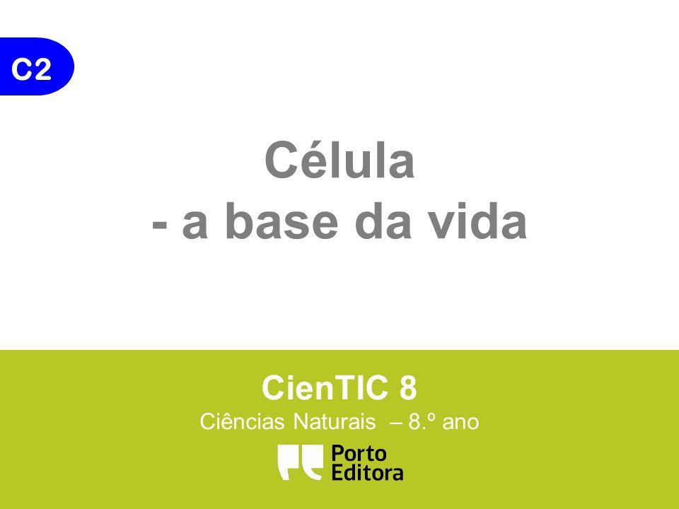 C2 Célula - a base da vida CienTIC 8 Ciências Naturais – 8.º ano