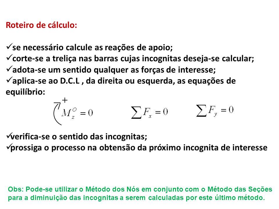 Roteiro de cálculo:  se necessário calcule as reações de apoio;  corte-se a treliça nas barras cujas incognitas deseja-se calcular;  adota-se um se