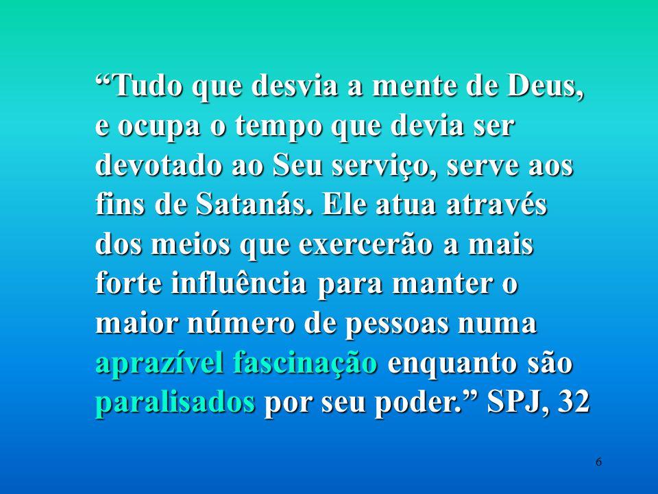 6 Tudo que desvia a mente de Deus, e ocupa o tempo que devia ser devotado ao Seu serviço, serve aos fins de Satanás.