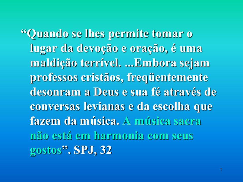 7 Quando se lhes permite tomar o lugar da devoção e oração, é uma maldição terrível....Embora sejam professos cristãos, freqüentemente desonram a Deus e sua fé através de conversas levianas e da escolha que fazem da música.