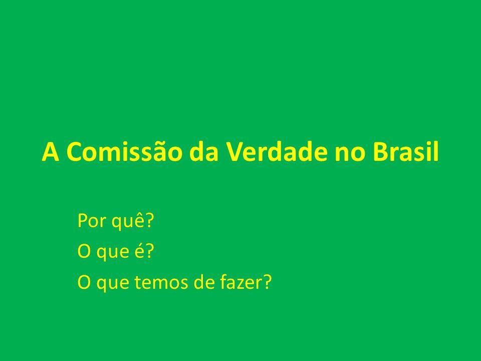 A Comissão da Verdade no Brasil Por quê? O que é? O que temos de fazer?